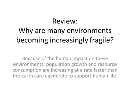 Review: Why are many environments becoming increasingly fragile? Because of the human impact on these environments; population growth and resource consumption.