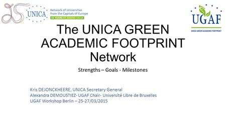 The UNICA GREEN ACADEMIC FOOTPRINT Network Strengths – Goals - Milestones Kris DEJONCKHEERE, UNICA Secretary General Alexandra DEMOUSTIEZ- UGAF Chair-