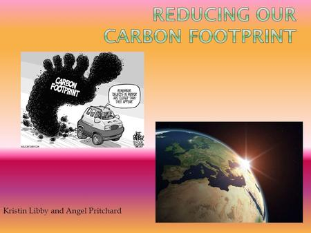 Kristin Libby and Angel Pritchard.  Your carbon footprint is the amount of carbon dioxide emitted due to the consumption of fossil fuels by a particular.