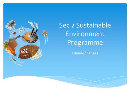 Sec 2 Sustainable Environment Programme Climate Changes.
