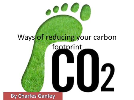 Ways of reducing your carbon footprint. Reducing it at home Don't buy bottled water, use one water bottle and refill it don't buy a cheap plastic water.
