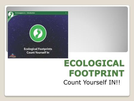 ECOLOGICAL FOOTPRINT Count Yourself IN!!.