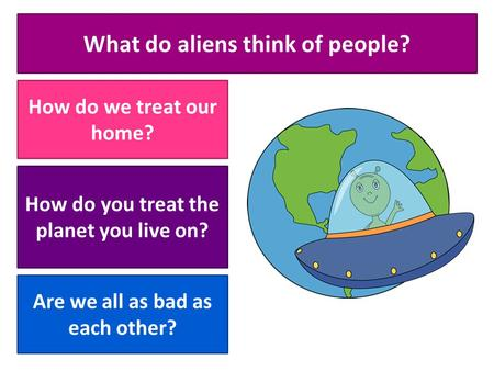 What do aliens think of people? How do we treat our home? How do you treat the planet you live on? Are we all as bad as each other?