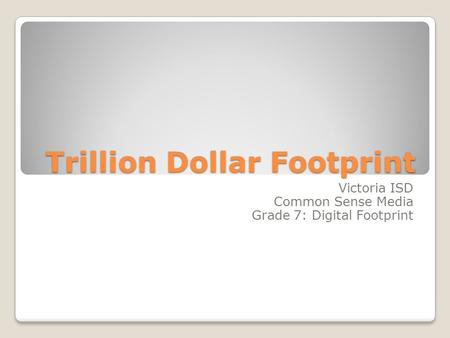Trillion Dollar Footprint Victoria ISD Common Sense Media Grade 7: Digital Footprint.
