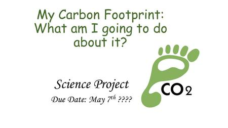 My Carbon Footprint: What am I going to do about it? Science Project Due Date: May 7 th ????