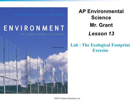 © 2011 Pearson Education, Inc. Lab : The Ecological Footprint Exercise AP Environmental Science Mr. Grant Lesson 13.