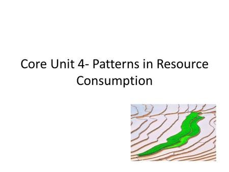 Core Unit 4- Patterns in Resource Consumption. Part 1- Patterns of Resource Consumption Spec: Evaluate the ecological footprint as a measure of the relationship.