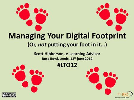Managing Your Digital Footprint (Or, not putting your foot in it…) Scott Hibberson, e-Learning Advisor Rose Bowl, Leeds, 13 th june 2012 #LTO12.