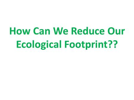 How Can We Reduce Our Ecological Footprint??. How can we reduce our ecological footprint??? Recycle Products when possible Buy Products made from recycled.