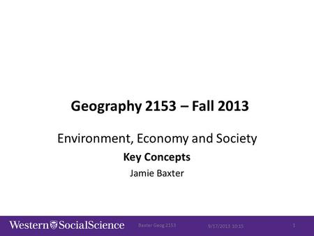 Geography 2153 – Fall 2013 Environment, Economy and Society Key Concepts Jamie Baxter 9/17/2013 10:15 Baxter Geog 21531.