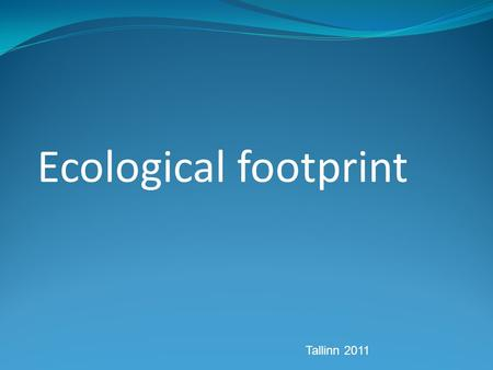 Ecological footprint Tallinn 2011. What is this? Measure of human demand on the Earth's ecosystem We can estimate: - how much of the Earth - or how many.