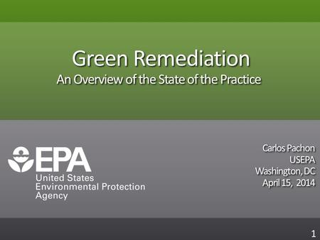 Green Remediation An Overview of the State of the Practice Carlos Pachon USEPA Washington, DC April 15, 2014 Carlos Pachon USEPA Washington, DC April 15,