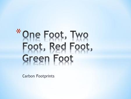 "Carbon Footprints. * 1. What do you think the term ""carbon footprint"" means? * 2. Do you think it is desirable to have a big one or a small one? Why?"