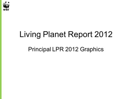 Living Planet Report 2012 Principal LPR 2012 Graphics.