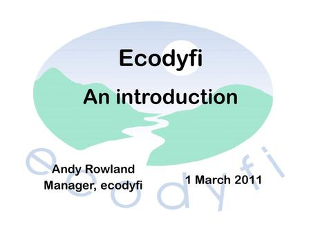 Andy Rowland Manager, ecodyfi 1 March 2011 Ecodyfi An introduction.