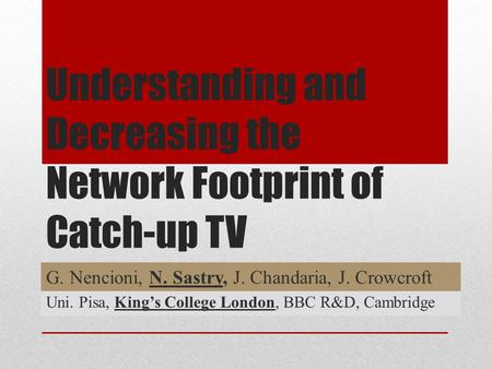 Understanding and Decreasing the Network Footprint of Catch-up TV G. Nencioni, N. Sastry, J. Chandaria, J. Crowcroft Uni. Pisa, King's College London,