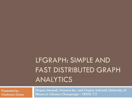 LFGRAPH: SIMPLE AND FAST DISTRIBUTED GRAPH ANALYTICS Hoque, Imranul, Vmware Inc. and Gupta, Indranil, University of Illinois at Urbana-Champaign – TRIOS.