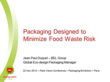 Packaging Designed to Minimize Food Waste Risk Jean-Paul Duquet – BEL Group Global Eco-design Packaging Manager 22 Nov 2012 – Pack Vision Conference –