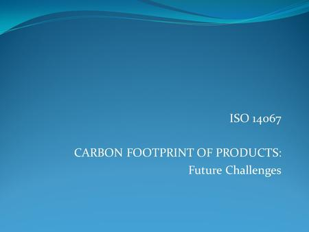 ISO CARBON FOOTPRINT OF PRODUCTS: Future Challenges