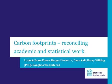 Project: Bram Edens, Rutger Hoekstra, Daan Zult, Harry Wilting (PBL), Ronghao Wu (intern) Carbon footprints – reconciling academic and statistical work.