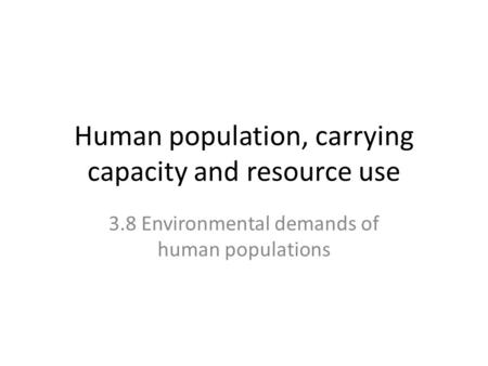 Human population, carrying capacity and resource use 3.8 Environmental demands of human populations.