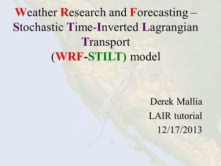 Weather Research and Forecasting – Stochastic Time-Inverted Lagrangian Transport (WRF-STILT) model Derek Mallia LAIR tutorial 12/17/2013.