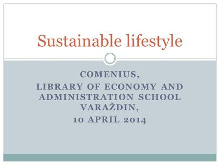 COMENIUS, LIBRARY OF ECONOMY AND ADMINISTRATION SCHOOL VARAŽDIN, 10 APRIL 2014 Sustainable lifestyle.