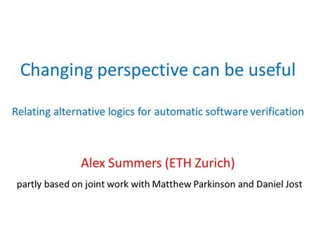 Changing perspective can be useful Relating alternative logics for automatic software verification Alex Summers (ETH Zurich) partly based on joint work.