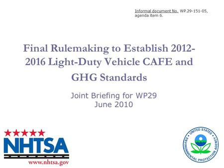 Final Rulemaking to Establish 2012- 2016 Light-Duty Vehicle CAFE and GHG Standards Joint Briefing for WP29 June 2010 Informal document No. WP.29-151-05,
