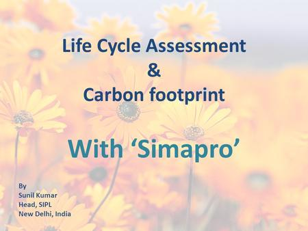 Life Cycle Assessment & Carbon footprint With 'Simapro' By Sunil Kumar Head, SIPL New Delhi, India.