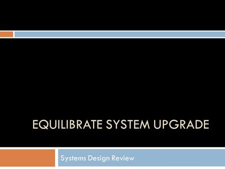 EQUILIBRATE SYSTEM UPGRADE Systems Design Review.