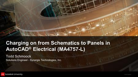 © 2011 Autodesk Charging on from Schematics to Panels in AutoCAD ® Electrical (MA4757-L) Todd Schmoock Solutions Engineer - Synergis Technologies, Inc.