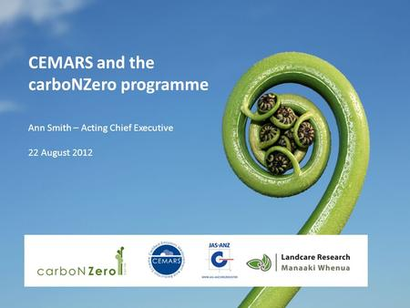 CEMARS and the carboNZero programme Ann Smith – Acting Chief Executive 22 August 2012.