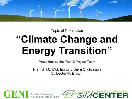 "Topic of Discussion ""Climate Change and Energy Transition"" Presented by the Plan B Project Team Plan B 4.0: Mobilizing to Save Civilization by Lester R."
