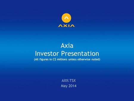 Axia Investor Presentation (All figures in C$ millions unless otherwise noted) AXX:TSX May 2014.