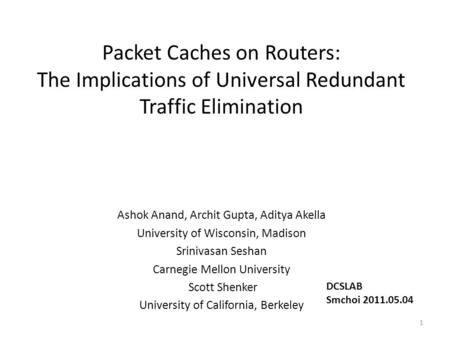 Packet Caches on Routers: The Implications of Universal Redundant Traffic Elimination Ashok Anand, Archit Gupta, Aditya Akella University of Wisconsin,