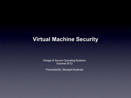 Virtual Machine Security Design of Secure Operating Systems Summer 2012 Presented By: Musaad Alzahrani.