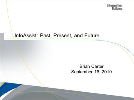 InfoAssist: Past, Present, and Future Brian Carter September 16, 2010.