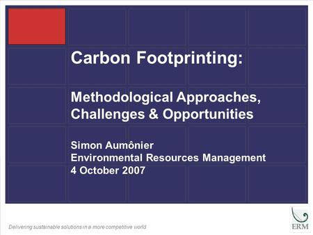 Delivering sustainable solutions in a more competitive world Carbon Footprinting: Methodological Approaches, Challenges & Opportunities Simon Aumônier.