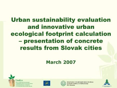 Urban sustainability evaluation and innovative urban ecological footprint calculation – presentation of concrete results from Slovak cities March 2007.