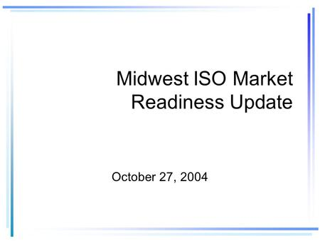 Midwest ISO Market Readiness Update October 27, 2004.