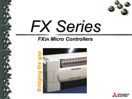 FX 2N Bridging The Gap FX 2N Micro Controllers FX Series Bridging the gap.