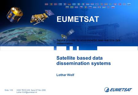 Slide: 1/30WMO TECO-WIS Seoul 07 Nov 2006 Service provider for environmental near-real-time data dissemination EUMETSAT Satellite.