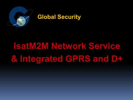 IsatM2M Network Service & Integrated GPRS and D+ Global Security.