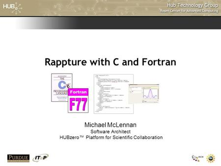 Rappture with C and Fortran Michael McLennan Software Architect HUBzero™ Platform for Scientific Collaboration.