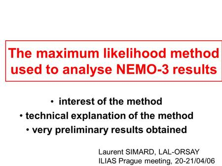 The maximum likelihood method used to analyse NEMO-3 results interest of the method technical explanation of the method very preliminary results obtained.