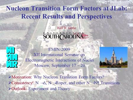 Ralf W. Gothe EMIN 2009 1 Nucleon Transition Form Factors at JLab: Recent Results and Perspectives  Motivation: Why Nucleon Transition Form Factors? 