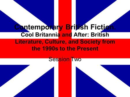 Contemporary British Fiction. Cool Britannia and After: British Literature, Culture, and Society from the 1990s to the Present Session Two.
