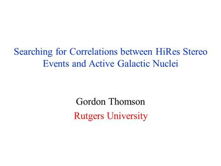 Searching for Correlations between HiRes Stereo Events and Active Galactic Nuclei Gordon Thomson Rutgers University.