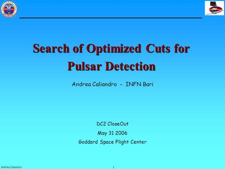1Andrea Caliandro Search of Optimized Cuts for Pulsar Detection Andrea Caliandro - INFN Bari DC2 CloseOut May 31 2006 Goddard Space Flight Center.